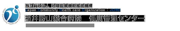 独立行政法人 地域医療機能推進機構 Japan Community Health care Organization 福井勝山総合病院 健康管理センター  Fukui Katsuyama General Hospital